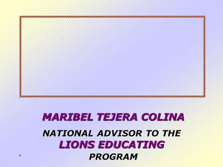 ** MARIBEL TEJERA COLINA MARIBEL TEJERA COLINA NATIONAL ADVISOR TO THE LIONS EDUCATING PROGRAM.