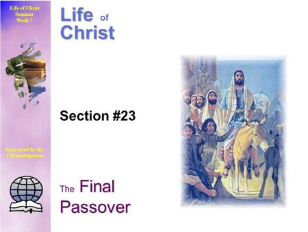 Life of Christ Seminar Week 7 Sponsored by the Christadelphians Life of Christ Section #23 The Final Passover.
