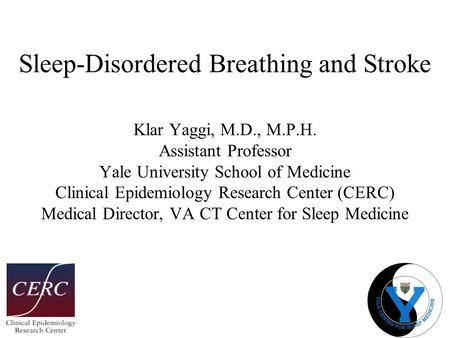 <strong>Sleep</strong>-Disordered Breathing and Stroke Klar Yaggi, M.D., M.P.H. Assistant Professor Yale University School of Medicine Clinical Epidemiology Research Center.