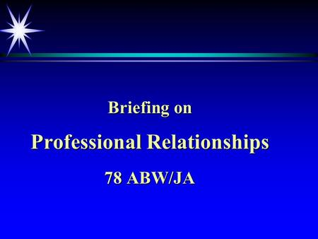 Briefing on Professional Relationships 78 ABW/JA.