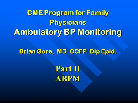 CME Program for Family Physicians Ambulatory BP Monitoring Brian Gore, MD CCFP Dip Epid. Part II ABPM.