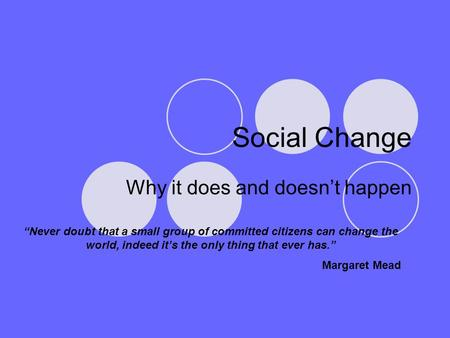 "Social Change Why it does and doesn't happen ""Never doubt that a small group of committed citizens can change the world, indeed it's the only thing that."