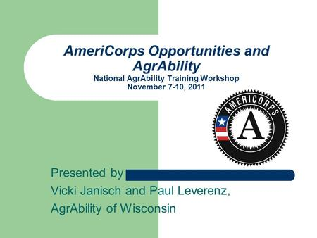 Presented by Vicki Janisch and Paul Leverenz, AgrAbility of Wisconsin AmeriCorps Opportunities and AgrAbility National AgrAbility Training Workshop November.
