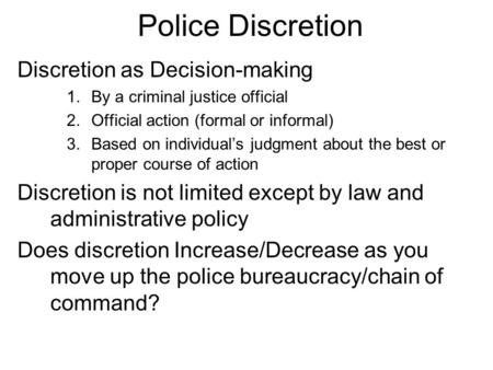 Police Discretion Discretion as Decision-making 1.By a criminal justice official 2.Official action (formal or informal) 3.Based on individual's judgment.