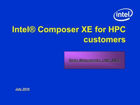 Intel® Composer XE for HPC customers July 2010 Denis Makoshenko, Intel, SSG.