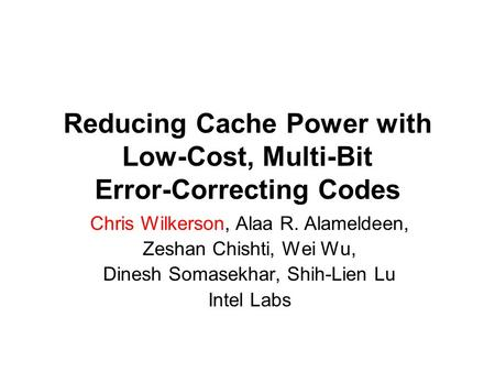 Reducing Cache Power with Low-Cost, Multi-Bit Error-Correcting Codes Chris Wilkerson, Alaa R. Alameldeen, Zeshan Chishti, Wei Wu, Dinesh Somasekhar, Shih-Lien.