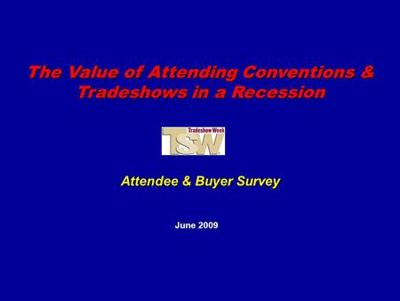 The Value of Attending Conventions & Tradeshows in a Recession June 2009 Attendee & Buyer Survey.