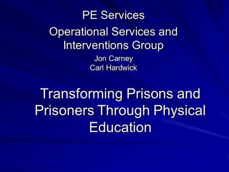 Transforming Prisons and Prisoners Through Physical Education PE Services Operational Services and Interventions Group Jon Carney Carl Hardwick.