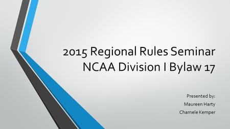2015 Regional Rules Seminar NCAA Division I Bylaw 17 Presented by: Maureen Harty Charnele Kemper.