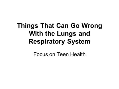 Things That Can Go Wrong With the Lungs and Respiratory System Focus on Teen Health.