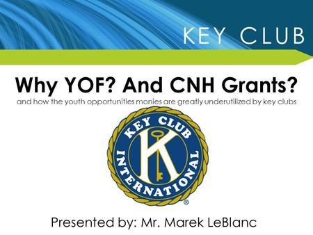 Why YOF? And CNH Grants? and how the youth opportunities monies are greatly underutilized by key clubs Presented by: Mr. Marek LeBlanc.
