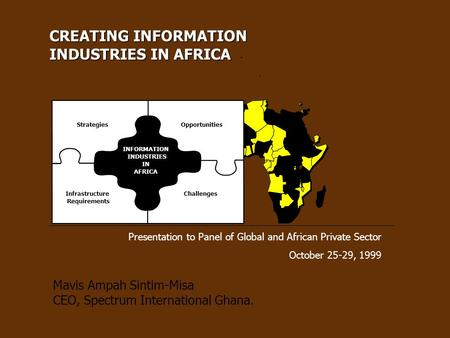 Presentation to Panel of Global and African Private Sector October 25-29, 1999 Mavis Ampah Sintim-Misa CEO, Spectrum International Ghana. CREATING INFORMATION.
