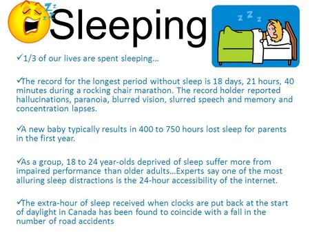 Sleeping… 1/3 of our lives are spent sleeping… The record for the longest period without sleep is 18 days, 21 hours, 40 minutes during a rocking chair.
