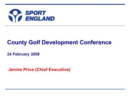 County Golf Development Conference 24 February 2009 Jennie Price (Chief Executive)