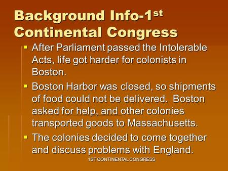 Background Info-1 st Continental Congress  After Parliament passed the Intolerable Acts, life got harder for colonists in Boston.  Boston Harbor was.
