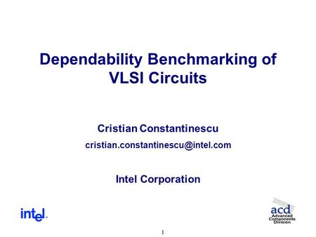1 Dependability Benchmarking of VLSI Circuits Cristian Constantinescu Intel Corporation.