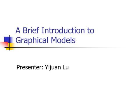 A Brief Introduction to Graphical Models Presenter: Yijuan Lu.