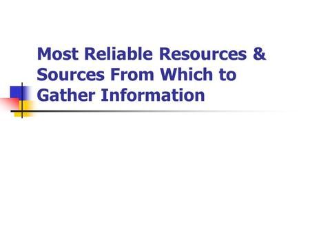 Most Reliable Resources & Sources From Which to Gather Information.