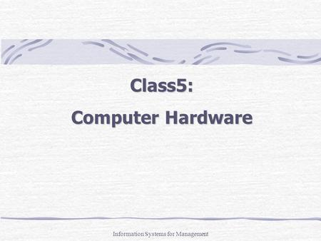 Class5: Computer Hardware Information Systems for Management.
