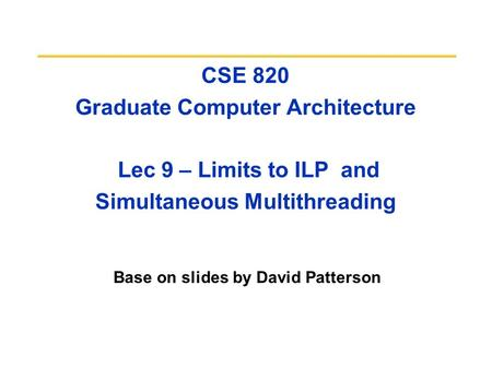 CSE 820 Graduate Computer Architecture Lec 9 – Limits to ILP and Simultaneous Multithreading Base on slides by David Patterson.