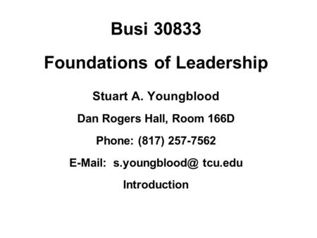 Busi 30833 Foundations of Leadership Stuart A. Youngblood Dan Rogers Hall, Room 166D Phone: (817) 257-7562   tcu.edu Introduction.