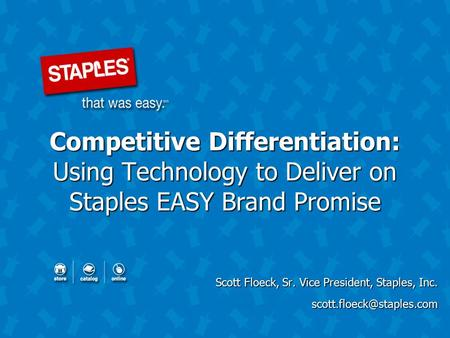 Competitive Differentiation: Using Technology to Deliver on Staples EASY Brand Promise Scott Floeck, Sr. Vice President, Staples, Inc.