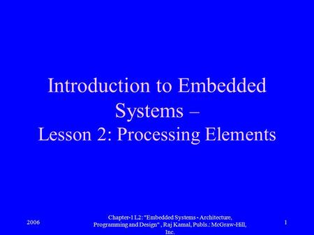 2006 Chapter-1 L2: Embedded Systems - Architecture, Programming and Design, Raj Kamal, Publs.: McGraw-Hill, Inc. 1 Introduction to Embedded Systems –