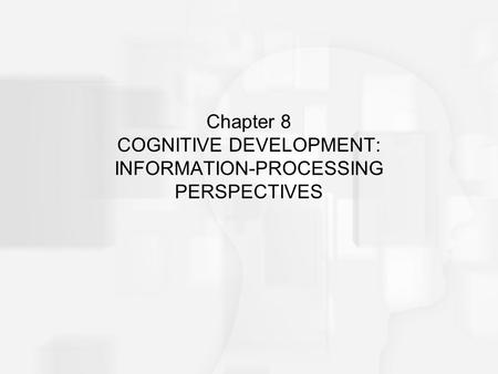 Chapter 8 COGNITIVE DEVELOPMENT: INFORMATION-PROCESSING PERSPECTIVES.