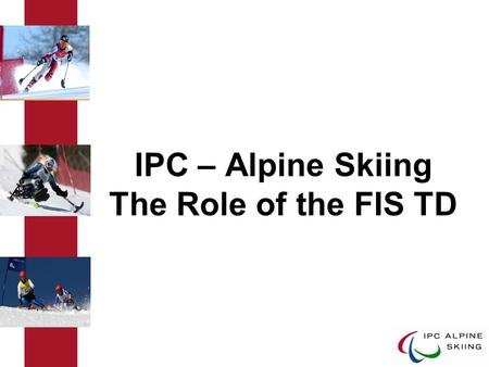 IPC – Alpine Skiing The Role of the FIS TD. IPC Alpine Skiing The Role of the FIS TD The International Paralympic Committee (IPC) is the governing body.