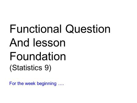 Functional Question And lesson Foundation (Statistics 9) For the week beginning ….