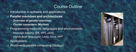 Course Outline Introduction in software and applications. Parallel machines and architectures –Overview of parallel machines –Cluster computers (Myrinet)