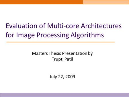 Evaluation of Multi-core Architectures for Image Processing <strong>Algorithms</strong> Masters Thesis Presentation by Trupti Patil July 22, 2009.