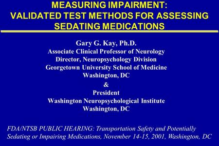 MEASURING IMPAIRMENT: VALIDATED TEST METHODS FOR ASSESSING SEDATING MEDICATIONS Gary G. Kay, Ph.D. Associate Clinical Professor of Neurology Director,