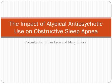 Consultants: Jillian Lyon and Mary Ehlers The Impact of Atypical Antipsychotic Use on Obstructive Sleep Apnea.
