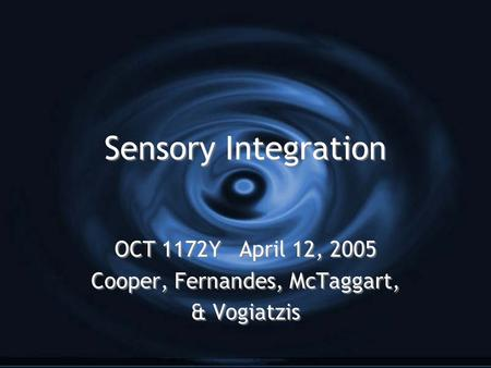 Sensory <strong>Integration</strong> OCT 1172Y April 12, 2005 Cooper, Fernandes, McTaggart, & Vogiatzis OCT 1172Y April 12, 2005 Cooper, Fernandes, McTaggart, & Vogiatzis.