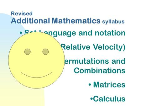 Revised Additional Mathematics syllabus Set Language and notation Vectors(Relative Velocity) Permutations and Combinations Matrices Calculus.