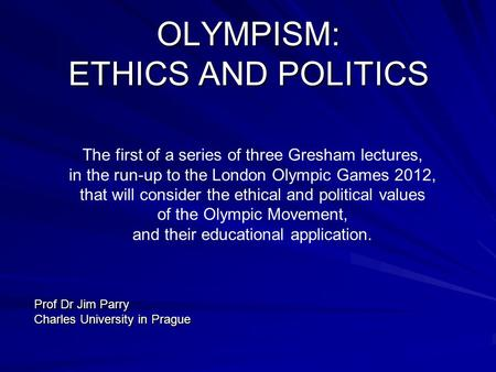 OLYMPISM: ETHICS AND POLITICS The first of a series of three Gresham lectures, in the run-up to the London Olympic Games 2012, that will consider the ethical.