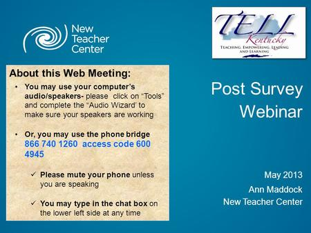 "Post Survey Webinar May 2013 Ann Maddock New Teacher Center About this Web Meeting: You may use your computer's audio/speakers- please click on ""Tools"""