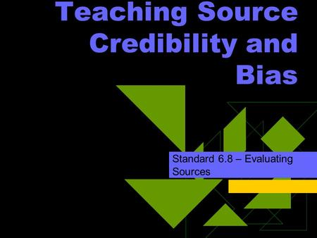 Teaching Source Credibility and Bias Standard 6.8 – Evaluating Sources.