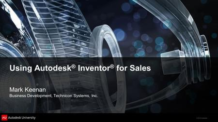 © 2012 Autodesk Using Autodesk ® Inventor ® for Sales Mark Keenan Business Development, Technicon Systems, Inc.