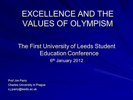 EXCELLENCE AND THE VALUES OF OLYMPISM The First University of Leeds Student Education Conference 6 th January 2012 Prof Jim Parry Charles University in.