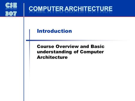 Introduction Course Overview and Basic understanding of Computer Architecture.