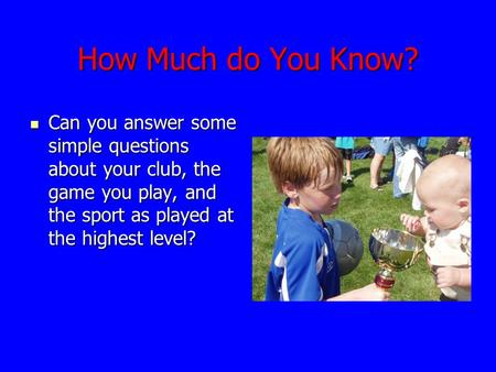 How Much do You Know? Can you answer some simple questions about your club, the game you play, and the sport as played at the highest level? Can you answer.