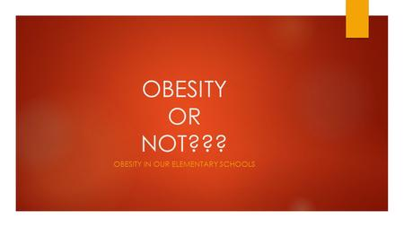 OBESITY OR NOT??? OBESITY IN OUR ELEMENTARY SCHOOLS.