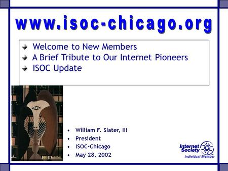 William F. Slater, III President ISOC-Chicago May 28, 2002 Welcome to New Members A Brief Tribute to Our Internet Pioneers ISOC Update.