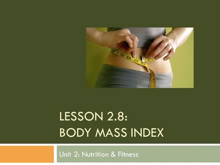 LESSON 2.8: BODY MASS INDEX Unit 2: Nutrition & Fitness.