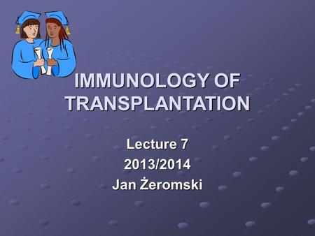 IMMUNOLOGY OF TRANSPLANTATION Lecture 7 2013/2014 Jan Żeromski.