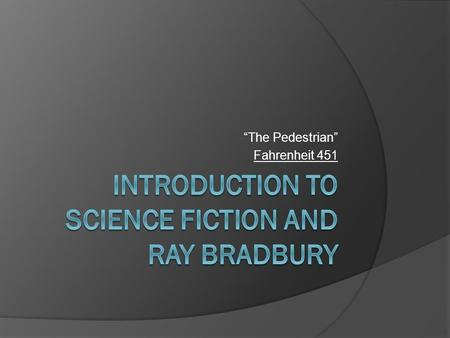 """The Pedestrian"" Fahrenheit 451. Science Fiction  A genre of literature that deals with the combination of scientific knowledge and imagination. The."