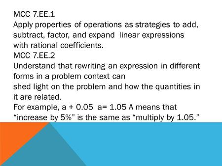 MCC 7.EE.1 Apply properties of operations as strategies to add, subtract, factor, and expand linear expressions with rational coefficients. MCC 7.EE.2.