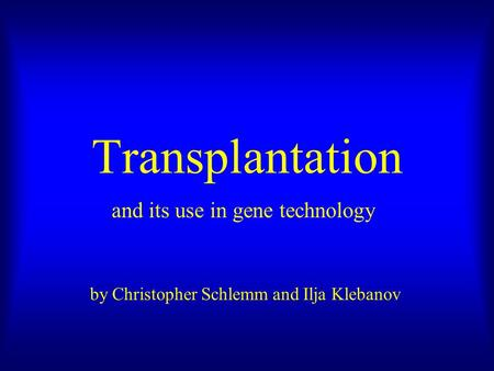 Transplantation and its use in gene technology by Christopher Schlemm and Ilja Klebanov.